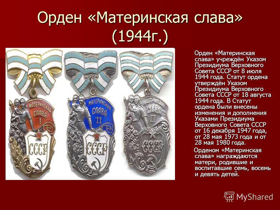 Орден «Материнская слава» (1944г.) Орден «Материнская слава» учреждён Указом Президиума Верховного Совета СССР от 8 июля 1944 года. Статут ордена утверждён Указом Президиума Верховного Совета СССР от 18 августа 1944 года. В Статут ордена были внесены