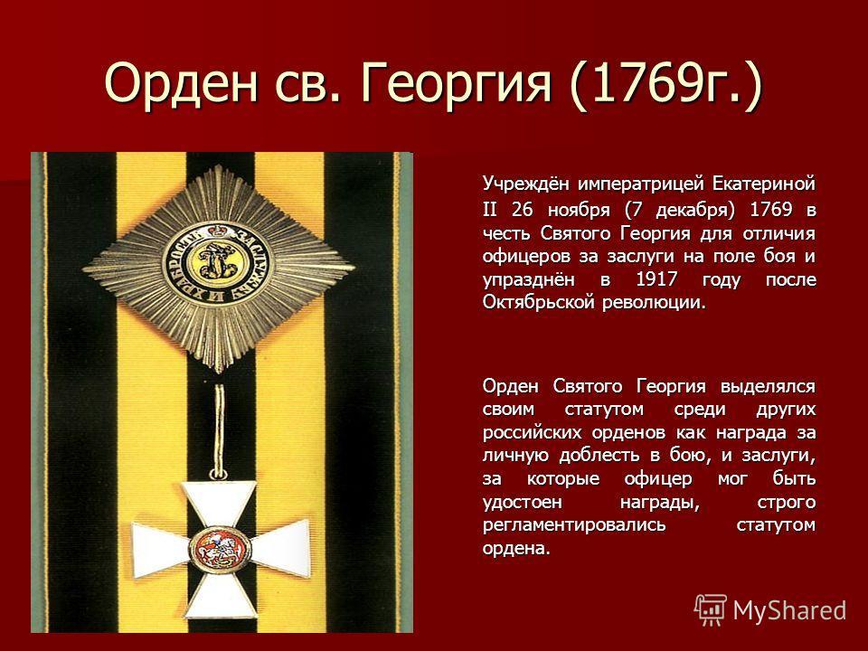 Орден св. Георгия (1769г.) Учреждён императрицей Екатериной II 26 ноября (7 декабря) 1769 в честь Святого Георгия для отличия офицеров за заслуги на поле боя и упразднён в 1917 году после Октябрьской революции. Учреждён императрицей Екатериной II 26