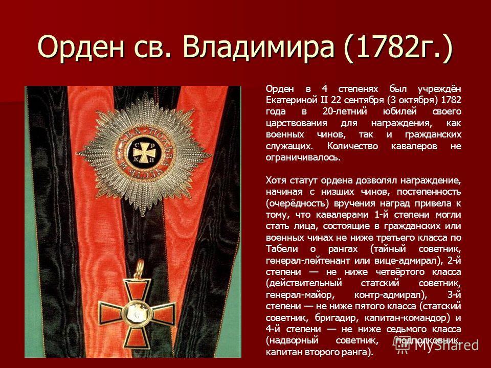 Орден св. Владимира (1782г.) Орден в 4 степенях был учреждён Екатериной II 22 сентября (3 октября) 1782 года в 20-летний юбилей своего царствования для награждения, как военных чинов, так и гражданских служащих. Количество кавалеров не ограничивалось