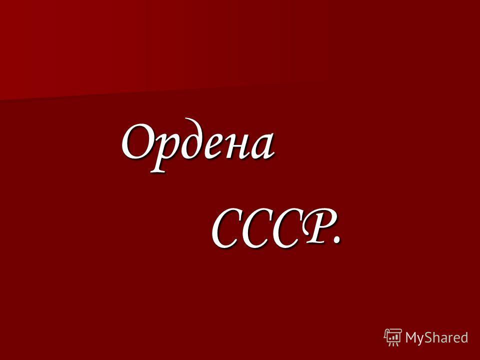 Ордена Ордена СССР. СССР.