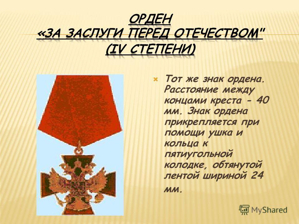 Тот же знак ордена. Расстояние между концами креста - 40 мм. Знак ордена прикрепляется при помощи ушка и кольца к пятиугольной колодке, обтянутой лентой шириной 24 мм.