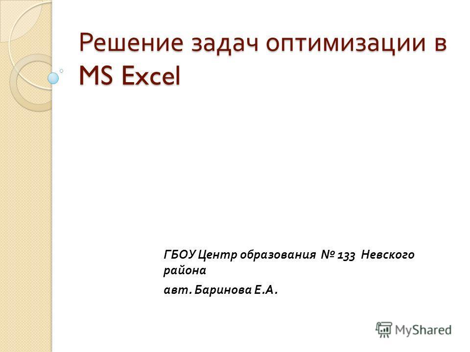 Решение задач оптимизации в MS Excel ГБОУ Центр образования 133 Невского района авт. Баринова Е. А.