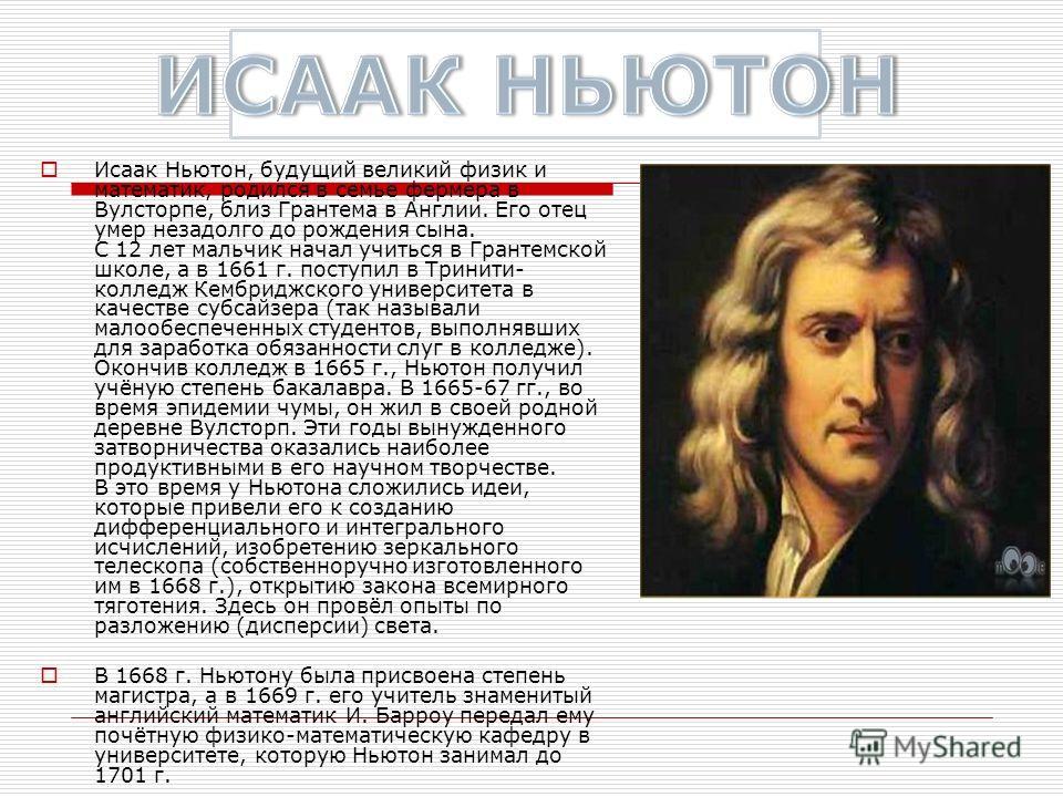 Исаак Ньютон, будущий великий физик и математик, родился в семье фермера в Вулсторпе, близ Грантема в Англии. Его отец умер незадолго до рождения сына. С 12 лет мальчик начал учиться в Грантемской школе, а в 1661 г. поступил в Тринити- колледж Кембри