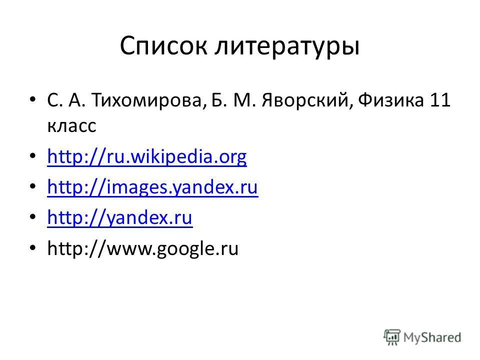 Список литературы С. А. Тихомирова, Б. М. Яворский, Физика 11 класс http://ru.wikipedia.org http://images.yandex.ru http://yandex.ru http://www.google.ru