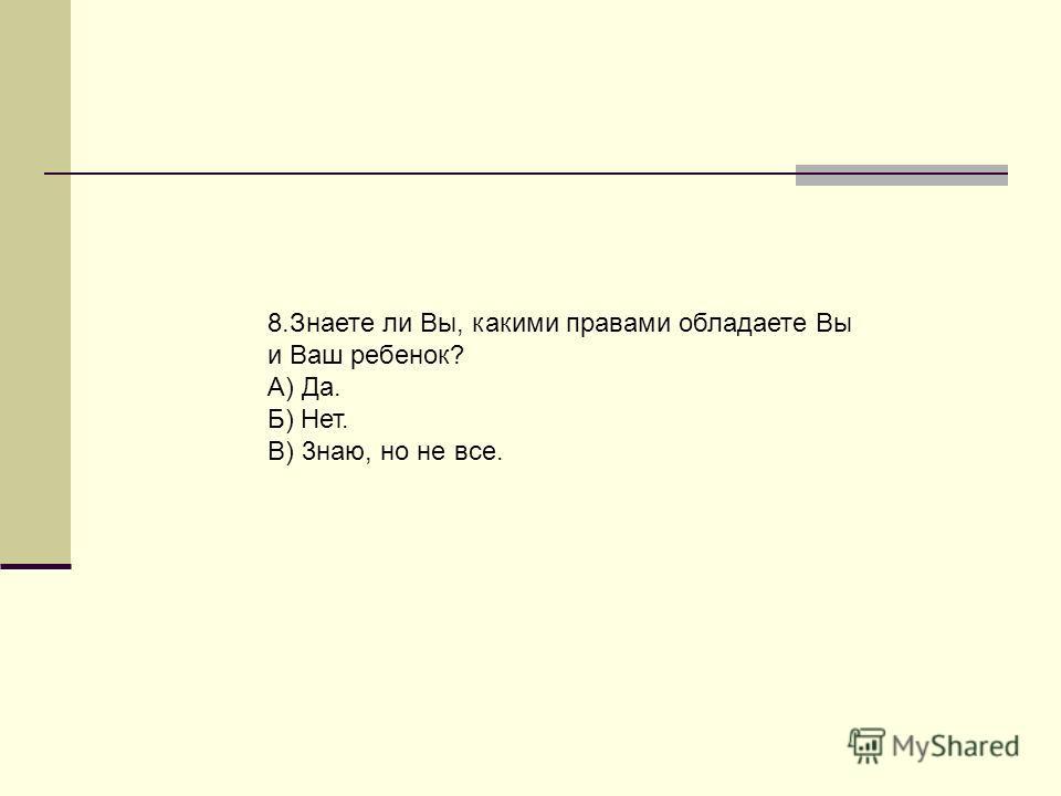 8.Знаете ли Вы, какими правами обладаете Вы и Ваш ребенок? А) Да. Б) Нет. В) 3наю, но не все.