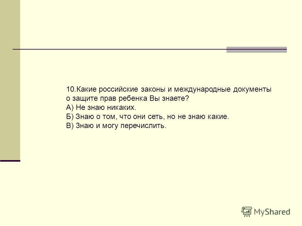 10.Какие российские законы и международные документы о защите прав ребенка Вы знаете? А) Не знаю никаких. Б) Знаю о том, что они сеть, но не знаю какие. В) 3наю и могу перечислить.