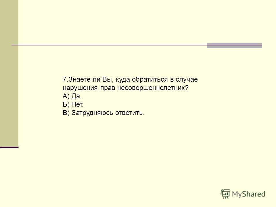 7.Знаете ли Вы, куда обратиться в случае нарушения прав несовершеннолетних? А) Да. Б) Нет. В) Затрудняюсь ответить.