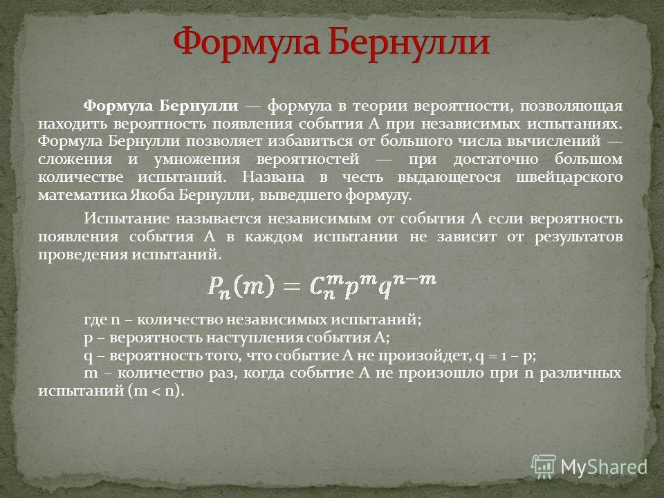 Формула Бернулли формула в теории вероятности, позволяющая находить вероятность появления события A при независимых испытаниях. Формула Бернулли позволяет избавиться от большого числа вычислений сложения и умножения вероятностей при достаточно большо