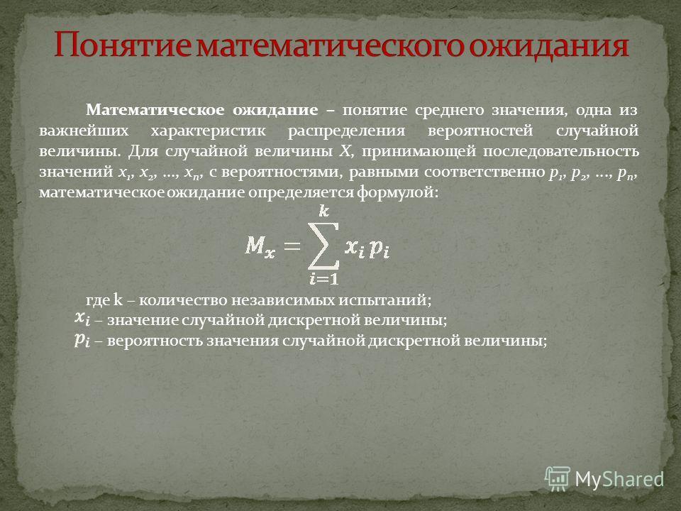 Математическое ожидание – понятие среднего значения, одна из важнейших характеристик распределения вероятностей случайной величины. Для случайной величины X, принимающей последовательность значений x 1, x 2,..., x n, с вероятностями, равными соответс