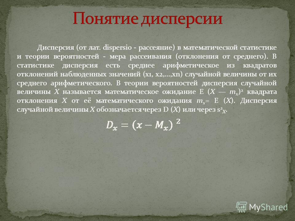 Дисперсия (от лат. dispersio - рассеяние) в математической статистике и теории вероятностей - мера рассеивания (отклонения от среднего). В статистике дисперсия есть среднее арифметическое из квадратов отклонений наблюденных значений (x1, x2,...,xn) с