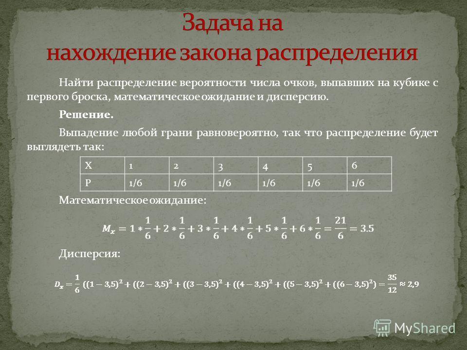 Найти распределение вероятности числа очков, выпавших на кубике с первого броска, математическое ожидание и дисперсию. Решение. Выпадение любой грани равновероятно, так что распределение будет выглядеть так: Математическое ожидание: Дисперсия: X12345