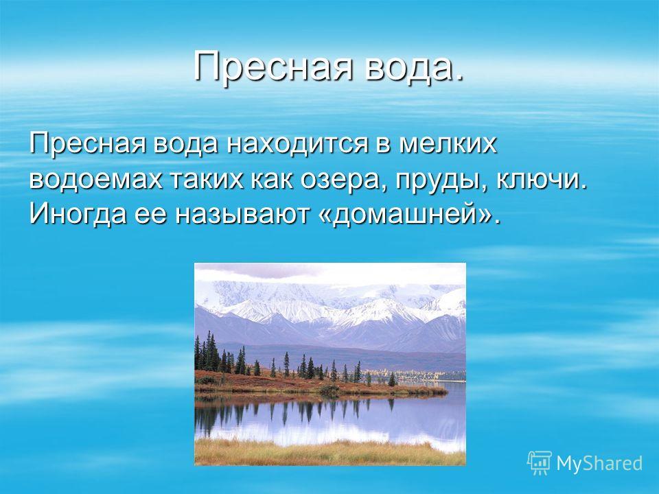 Пресная вода. Пресная вода находится в мелких водоемах таких как озера, пруды, ключи. Иногда ее называют «домашней».