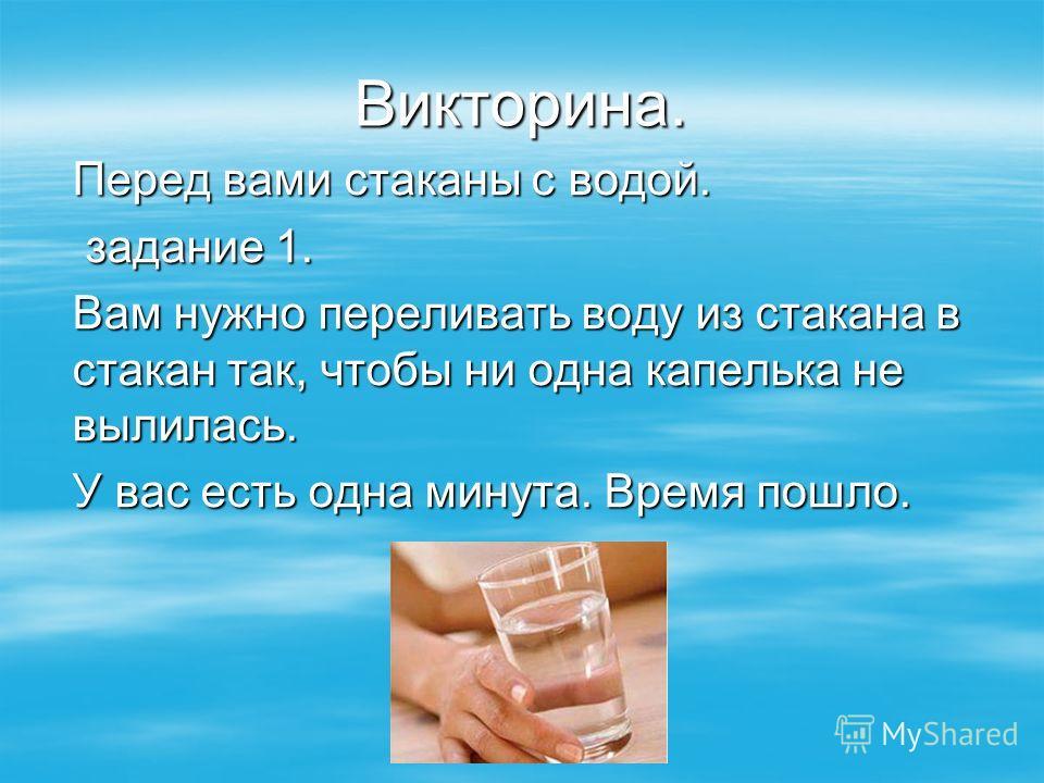 Викторина. Перед вами стаканы с водой. задание 1. задание 1. Вам нужно переливать воду из стакана в стакан так, чтобы ни одна капелька не вылилась. У вас есть одна минута. Время пошло.