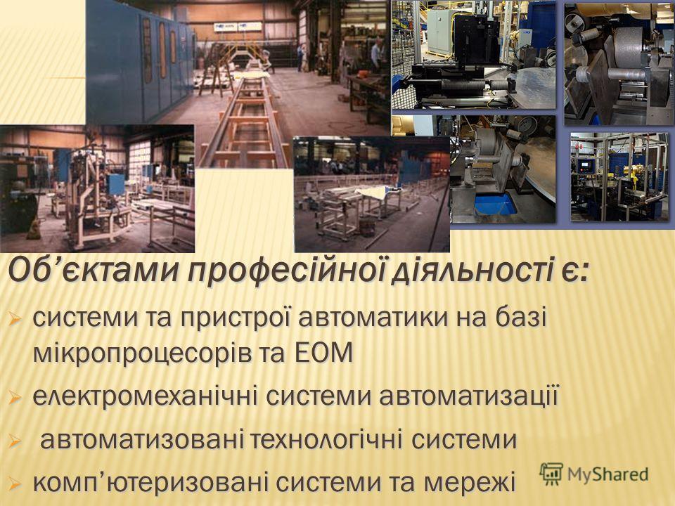 Обєктами професійної діяльності є: системи та пристрої автоматики на базі мікропроцесорів та ЕОМ системи та пристрої автоматики на базі мікропроцесорів та ЕОМ електромеханічні системи автоматизації електромеханічні системи автоматизації автоматизован