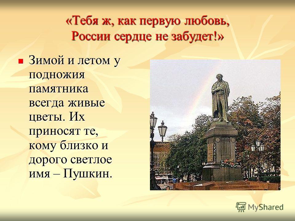 «Тебя ж, как первую любовь, России сердце не забудет!» Зимой и летом у подножия памятника всегда живые цветы. Их приносят те, кому близко и дорого светлое имя – Пушкин. Зимой и летом у подножия памятника всегда живые цветы. Их приносят те, кому близк