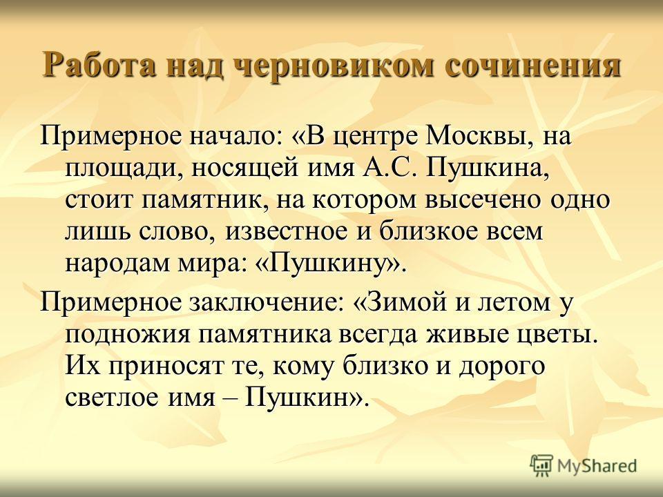 Работа над черновиком сочинения Примерное начало: «В центре Москвы, на площади, носящей имя А.С. Пушкина, стоит памятник, на котором высечено одно лишь слово, известное и близкое всем народам мира: «Пушкину». Примерное заключение: «Зимой и летом у по