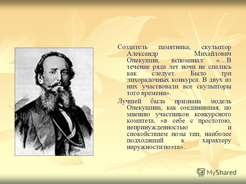 Создатель памятника, скульптор Александр Михайлович Опекушин, вспоминал: «…В течение ряда лет ночи не спались как следует. Было три лихорадочных конкурса. В двух из них участвовали все скульпторы того времени». Лучшей была признана модель Опекушина,