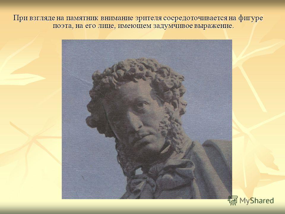 При взгляде на памятник внимание зрителя сосредоточивается на фигуре поэта, на его лице, имеющем задумчивое выражение.