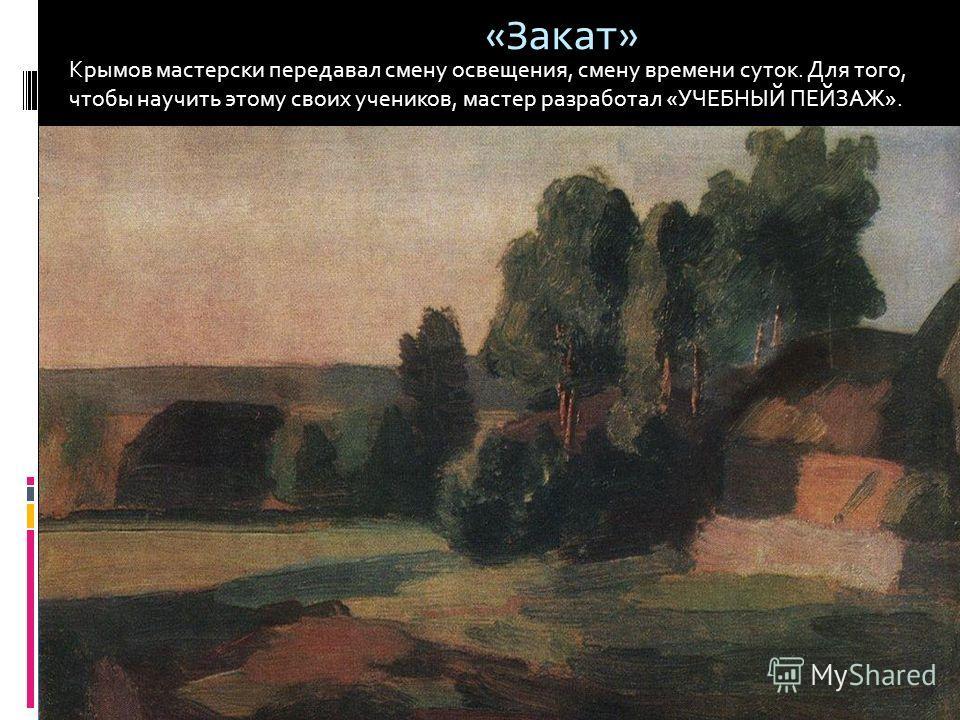 «Закат» Крымов мастерски передавал смену освещения, смену времени суток. Для того, чтобы научить этому своих учеников, мастер разработал «УЧЕБНЫЙ ПЕЙЗАЖ».
