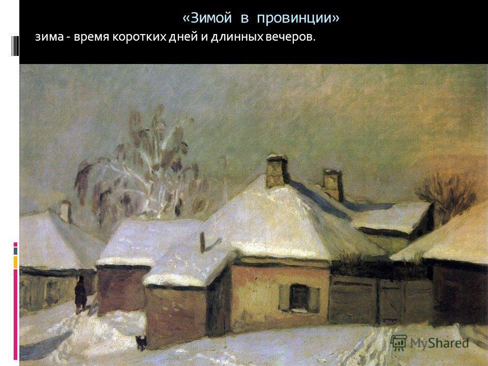«Зимой в провинции» зима - время коротких дней и длинных вечеров.