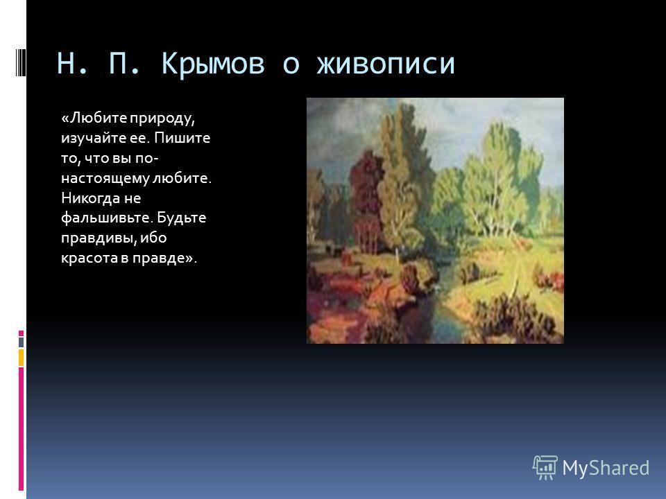 Н. П. Крымов о живописи «Любите природу, изучайте ее. Пишите то, что вы по- настоящему любите. Никогда не фальшивьте. Будьте правдивы, ибо красота в правде».