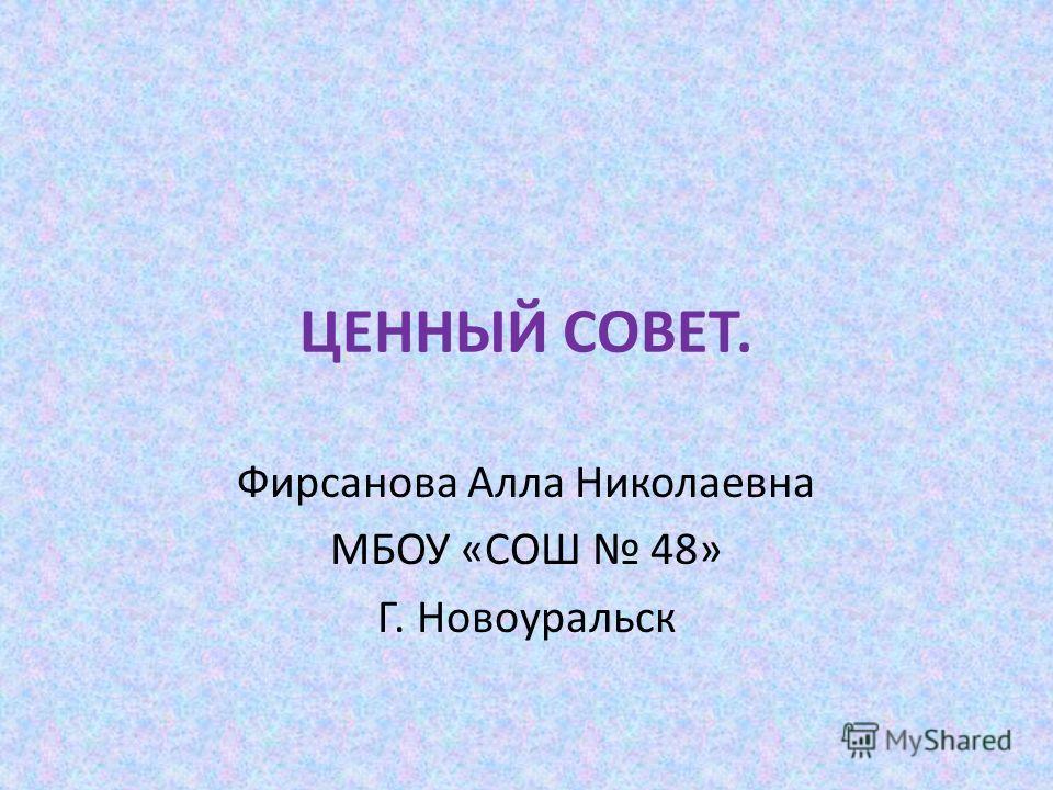 ЦЕННЫЙ СОВЕТ. Фирсанова Алла Николаевна МБОУ «СОШ 48» Г. Новоуральск
