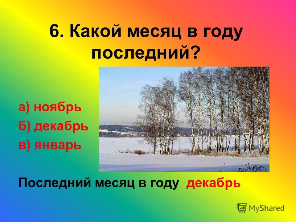 6. Какой месяц в году последний? а) ноябрь б) декабрь в) январь Последний месяц в году декабрь