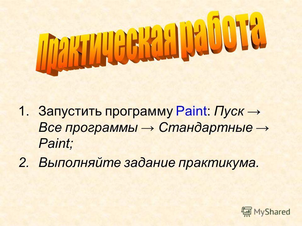 1.Запустить программу Paint: Пуск Все программы Стандартные Paint; 2.Выполняйте задание практикума.