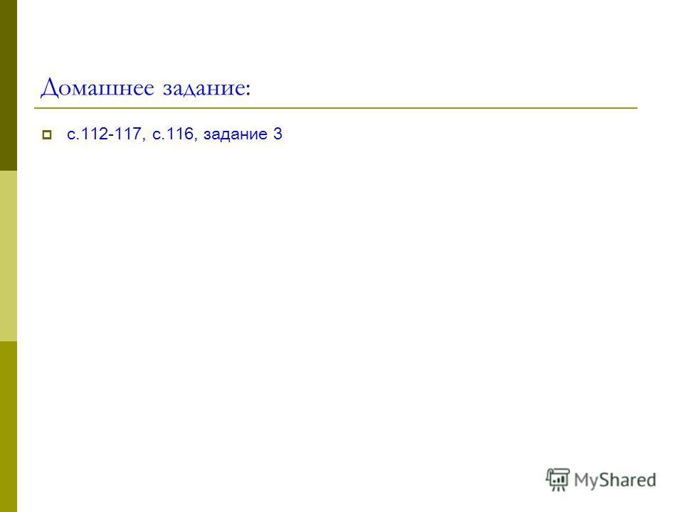 Домашнее задание: с.112-117, с.116, задание 3