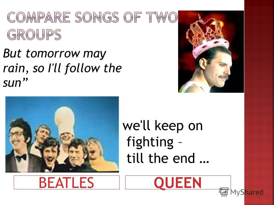 BEATLESQUEEN But tomorrow may rain, so I'll follow the sun we'll keep on fighting – till the end …