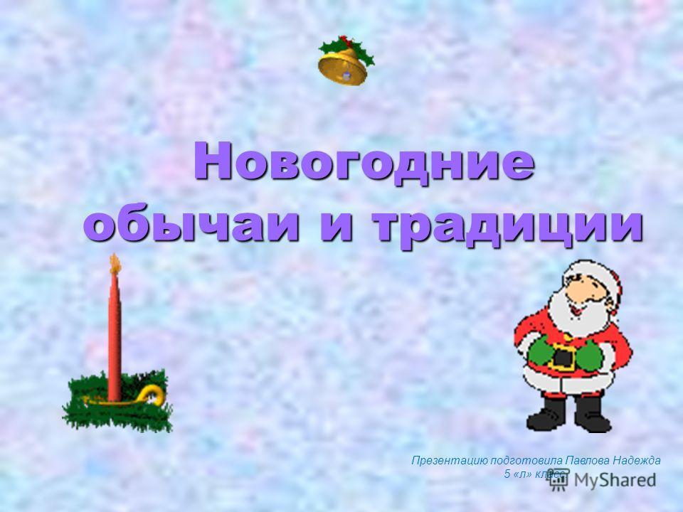 Презентацию подготовила Павлова Надежда 5 «л» класс. Новогодние обычаи и традиции