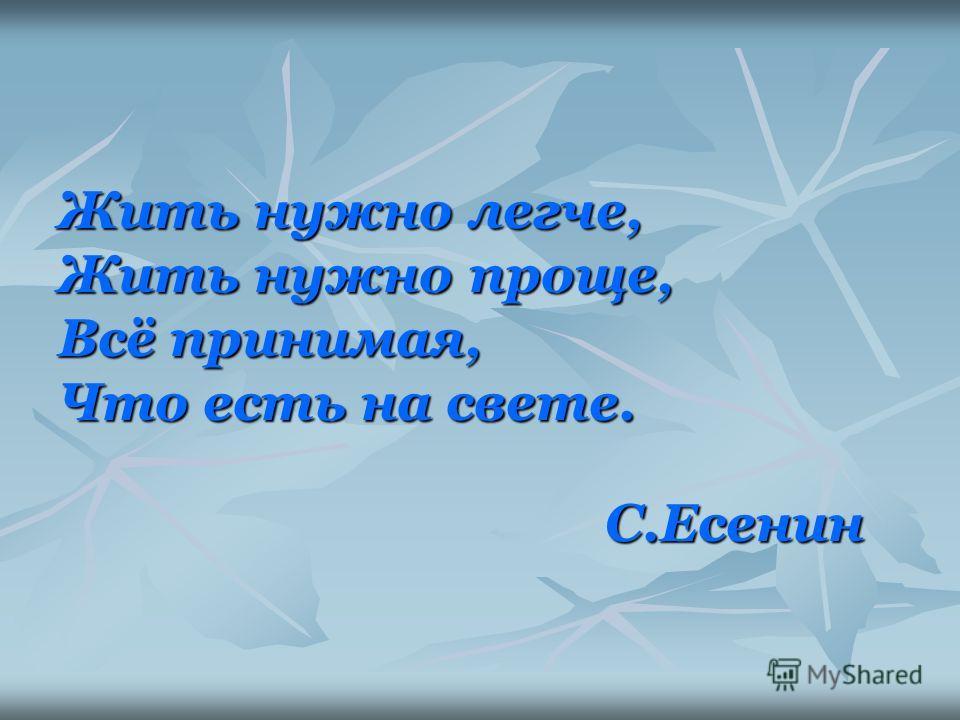 Жить нужно легче, Жить нужно проще, Всё принимая, Что есть на свете. С.Есенин