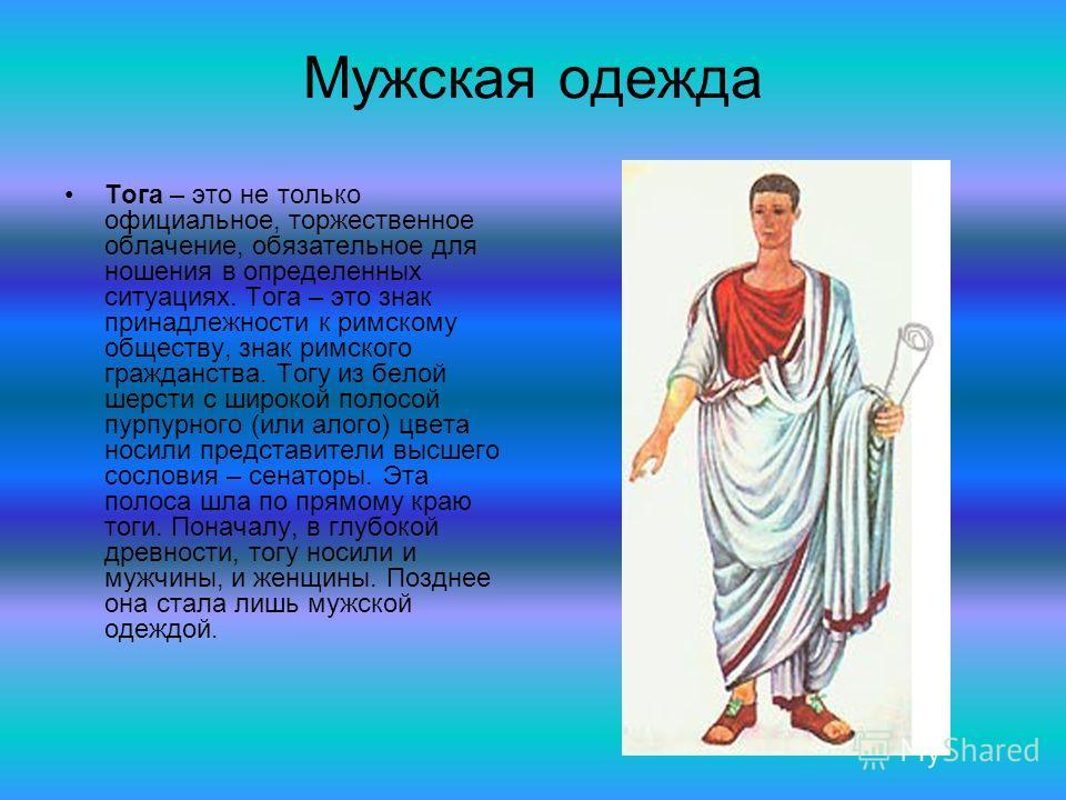 Мужская одежда Тога – это не только официальное, торжественное облачение, обязательное для ношения в определенных ситуациях. Тога – это знак принадлежности к римскому обществу, знак римского гражданства. Тогу из белой шерсти с широкой полосой пурпурн