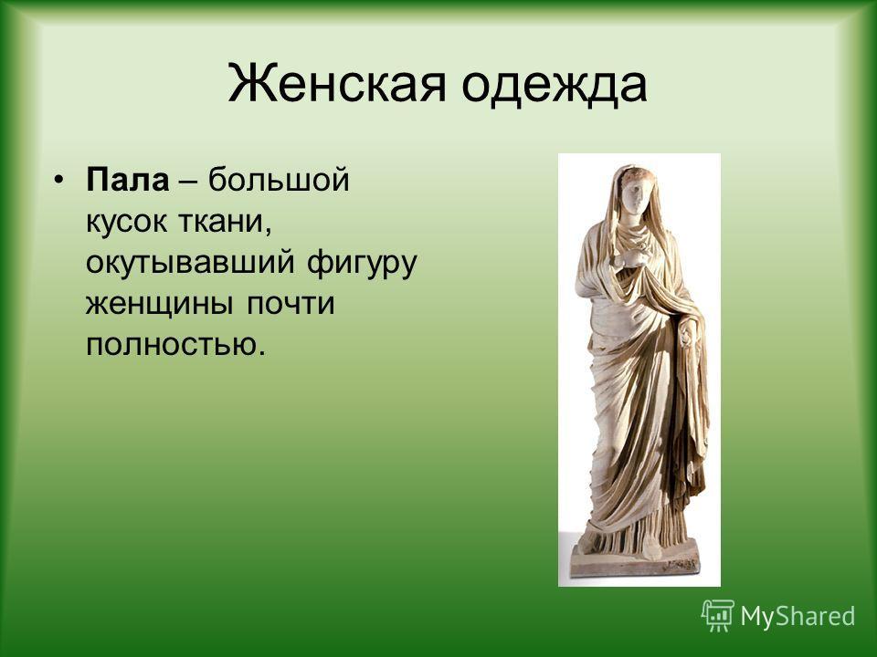 Женская одежда Пала – большой кусок ткани, окутывавший фигуру женщины почти полностью.