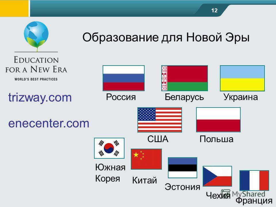 12 Образование для Новой Эры trizway.com enecenter.com БеларусьУкраина СШАПольша Россия Южная Корея Китай Эстония Чехия Франция
