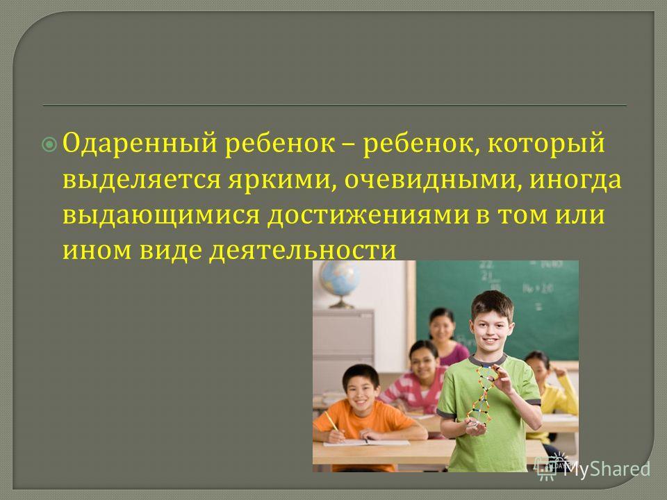 Одаренный ребенок – ребенок, который выделяется яркими, очевидными, иногда выдающимися достижениями в том или ином виде деятельности