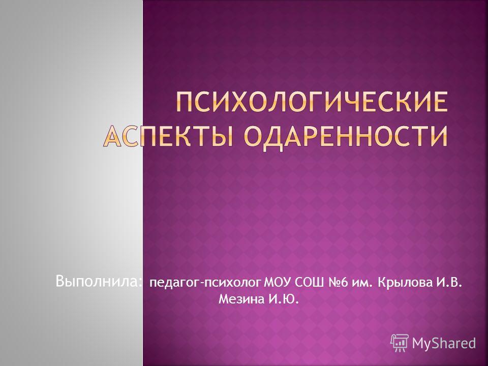 Выполнила: педагог-психолог МОУ СОШ 6 им. Крылова И.В. Мезина И.Ю.