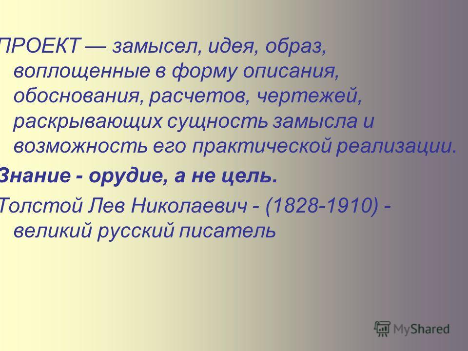 ПРОЕКТ замысел, идея, образ, воплощенные в форму описания, обоснования, расчетов, чертежей, раскрывающих сущность замысла и возможность его практической реализации. Знание - орудие, а не цель. Толстой Лев Николаевич - (1828-1910) - великий русский пи