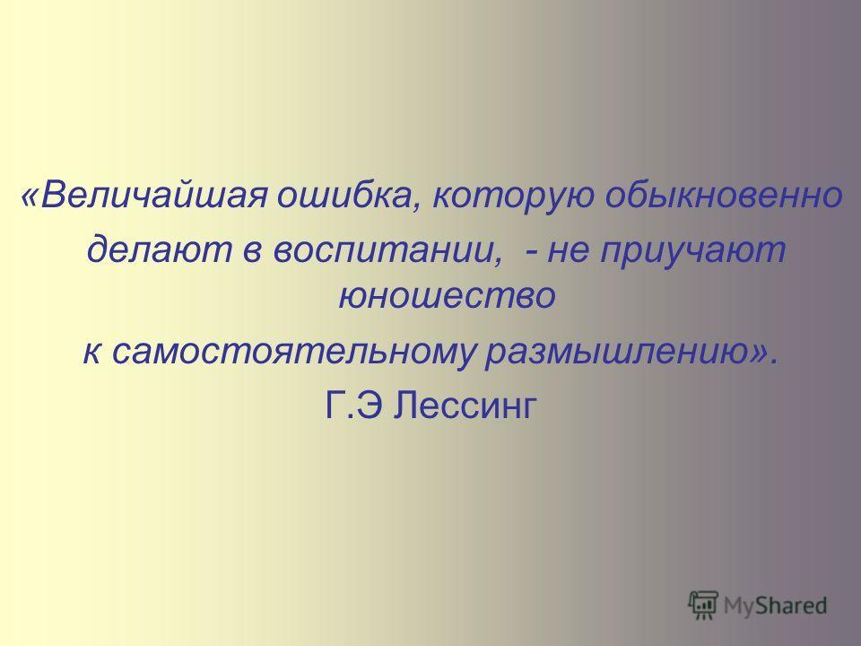 «Величайшая ошибка, которую обыкновенно делают в воспитании, - не приучают юношество к самостоятельному размышлению». Г.Э Лессинг