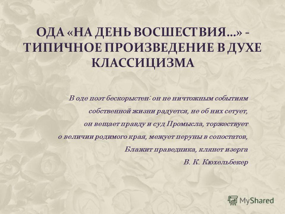 В оде поэт бескорыстен: он не ничтожным событиям собственной жизни радуется, не об них сетует, он вещает правду и суд Промысла, торжествует о величии родимого края, межует перуны в сопостатов, Блажит праведника, клянет изерга В. К. Кюхельбекер