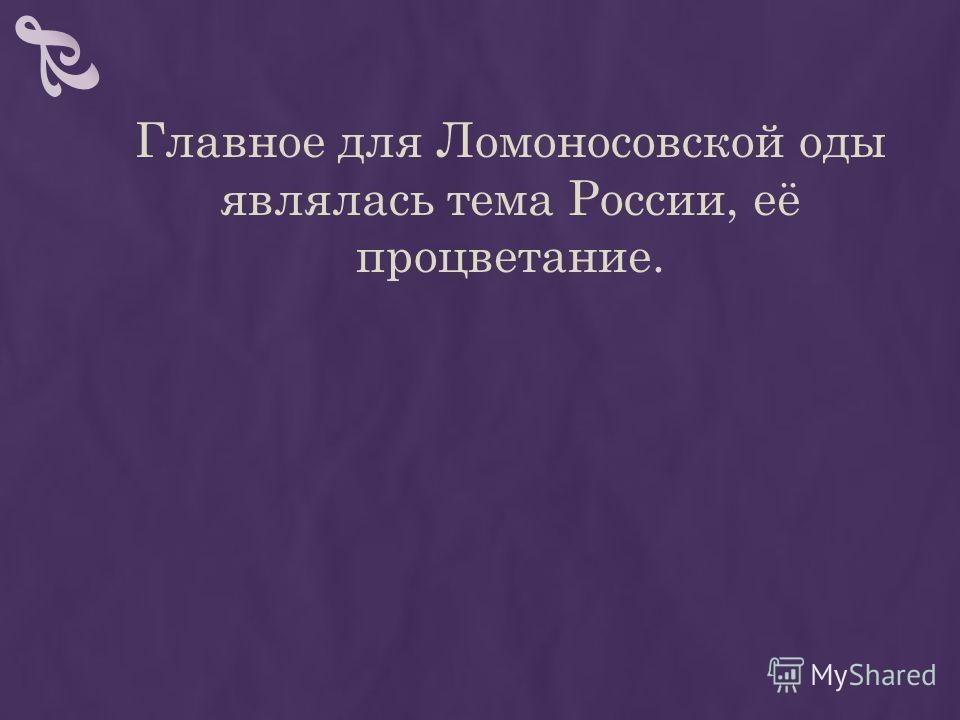 Главное для Ломоносовской оды являлась тема России, её процветание.
