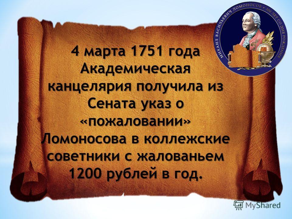 4 марта 1751 года Академическая канцелярия получила из Сената указ о «пожаловании» Ломоносова в коллежские советники с жалованьем 1200 рублей в год.