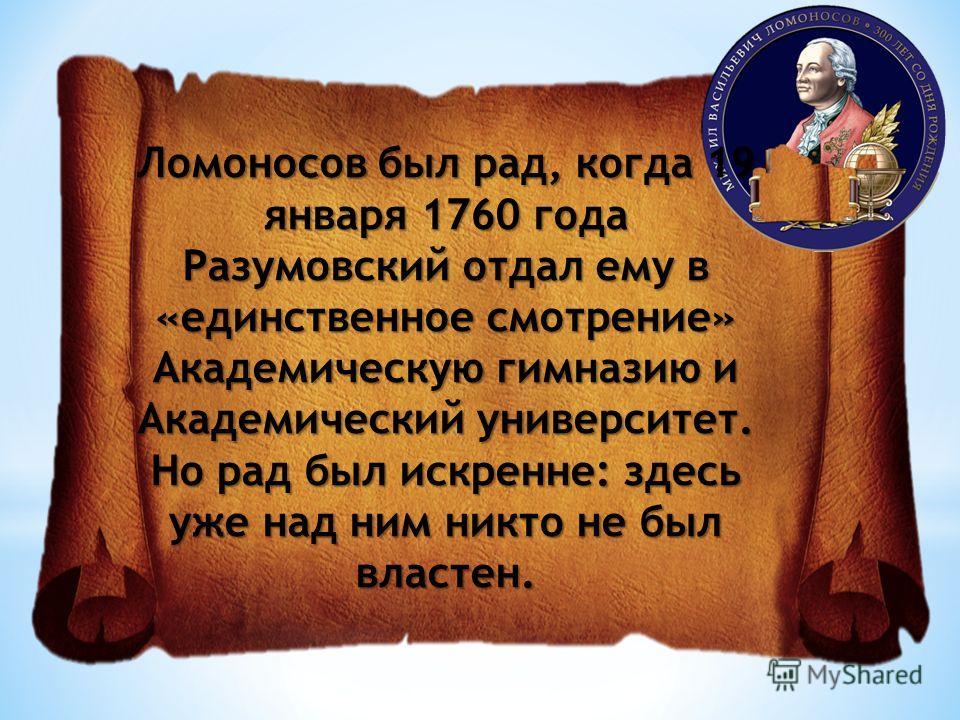 Ломоносов был рад, когда 19 января 1760 года Разумовский отдал ему в «единственное смотрение» Академическую гимназию и Академический университет. Но рад был искренне: здесь уже над ним никто не был властен.
