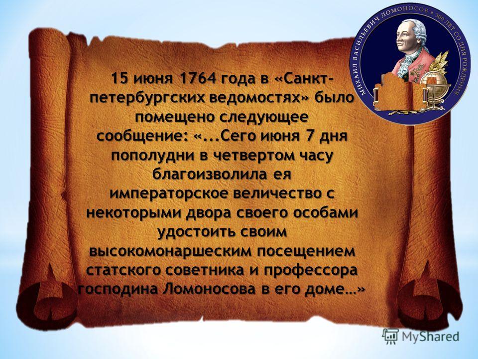 15 июня 1764 года в «Санкт- петербургских ведомостях» было помещено следующее сообщение: «...Сего июня 7 дня пополудни в четвертом часу благоизволила ея императорское величество с некоторыми двора своего особами удостоить своим высокомонаршеским посе