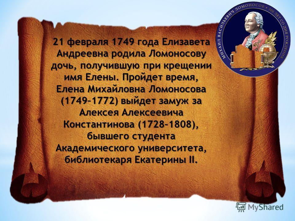 21 февраля 1749 года Елизавета Андреевна родила Ломоносову дочь, получившую при крещении имя Елены. Пройдет время, Елена Михайловна Ломоносова (1749–1772) выйдет замуж за Алексея Алексеевича Константинова (1728–1808), бывшего студента Академического