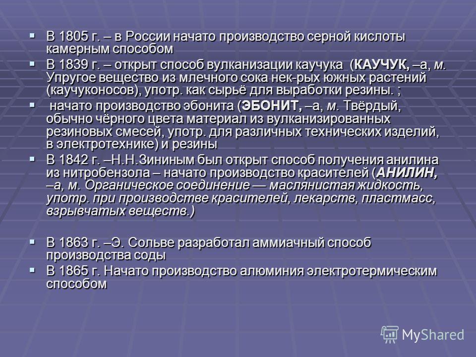 В 1805 г. – в России начато производство серной кислоты камерным способом В 1805 г. – в России начато производство серной кислоты камерным способом В 1839 г. – открыт способ вулканизации каучука (КАУЧУК, –а, м. Упругое вещество из млечного сока нек-р