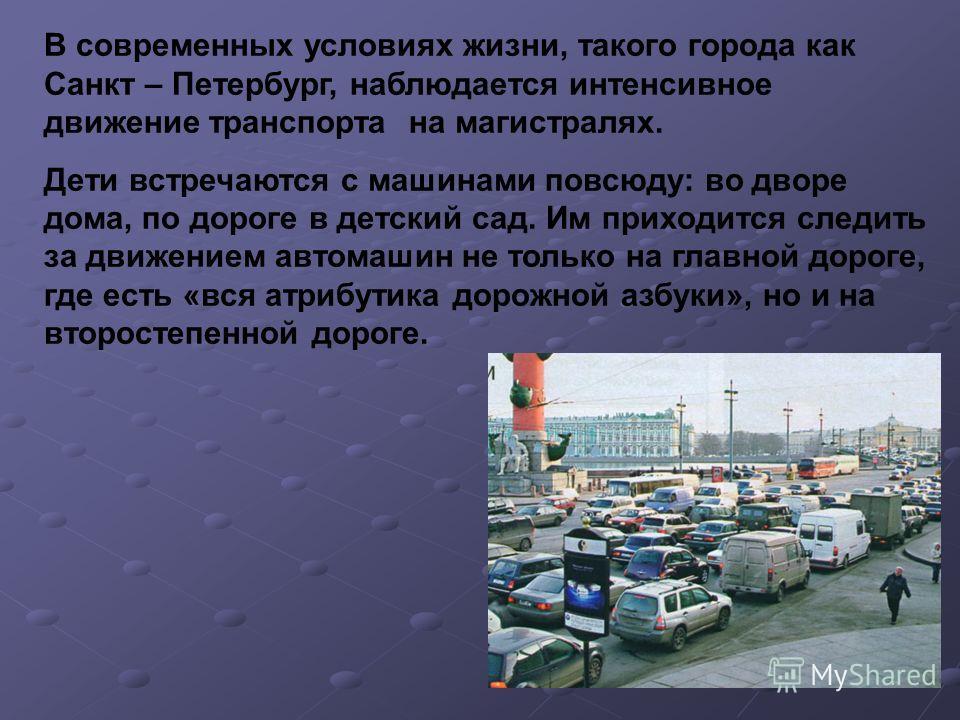 В современных условиях жизни, такого города как Санкт – Петербург, наблюдается интенсивное движение транспорта на магистралях. Дети встречаются с машинами повсюду: во дворе дома, по дороге в детский сад. Им приходится следить за движением автомашин н