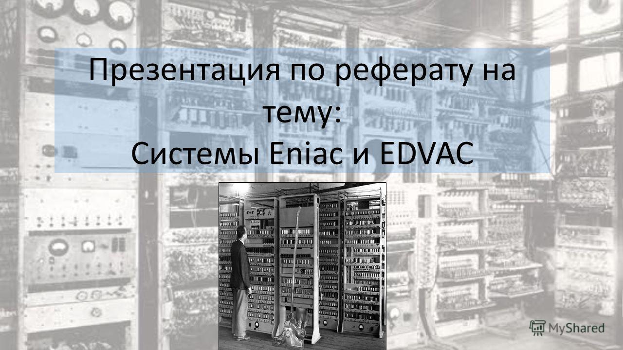 Презентация по реферату на тему: Системы Eniac и EDVAC