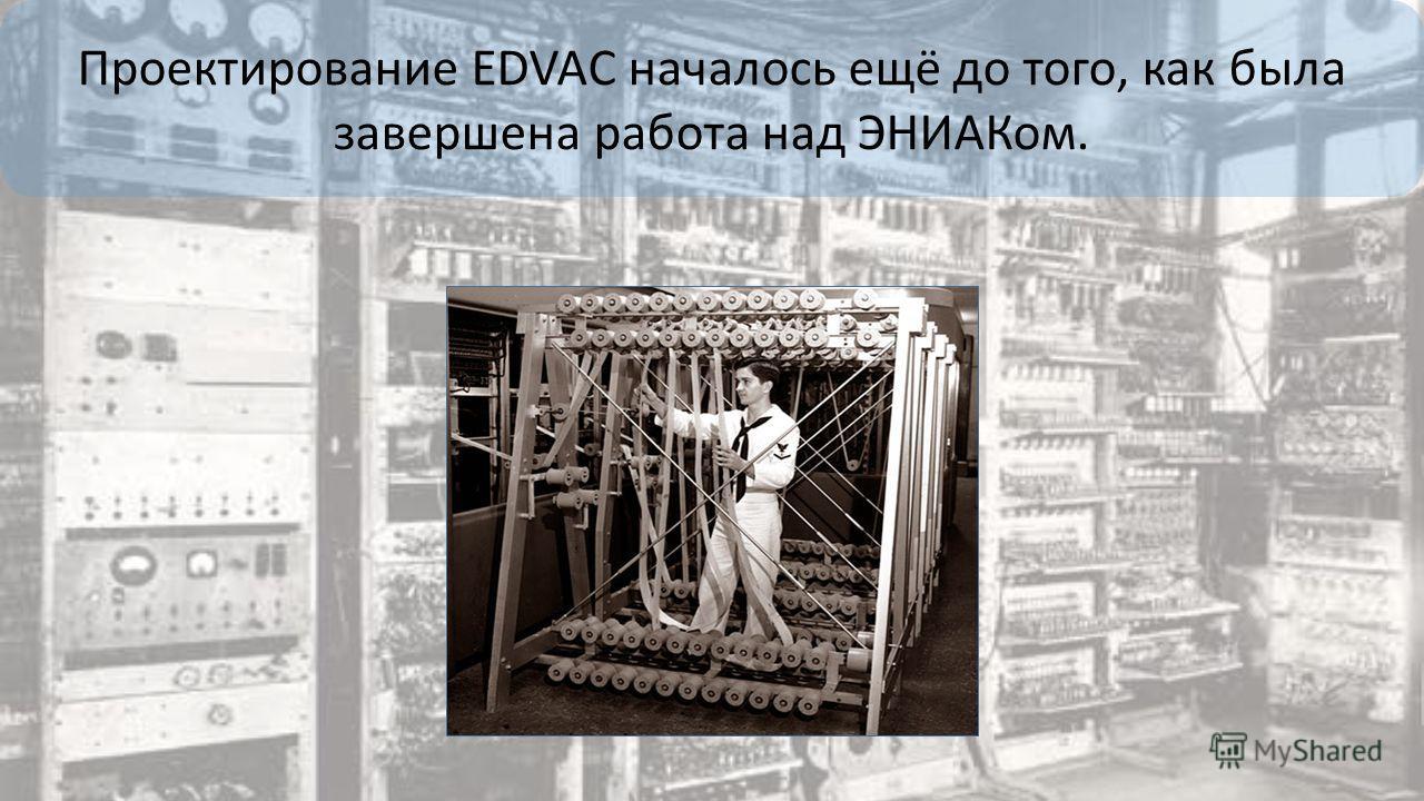 Проектирование EDVAC началось ещё до того, как была завершена работа над ЭНИАКом.