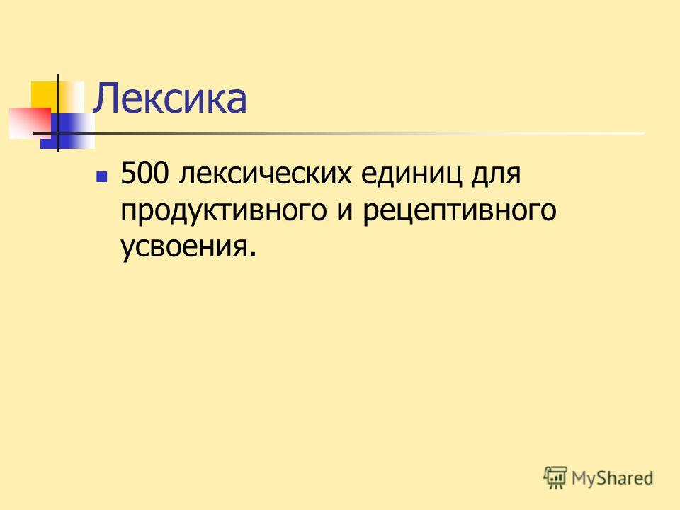 Лексика 500 лексических единиц для продуктивного и рецептивного усвоения.